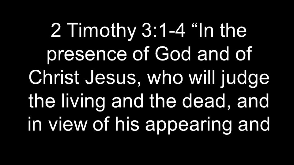 2 Timothy 3:1-4 In the presence of God and of Christ Jesus, who will judge the living and the dead, and in view of his appearing and