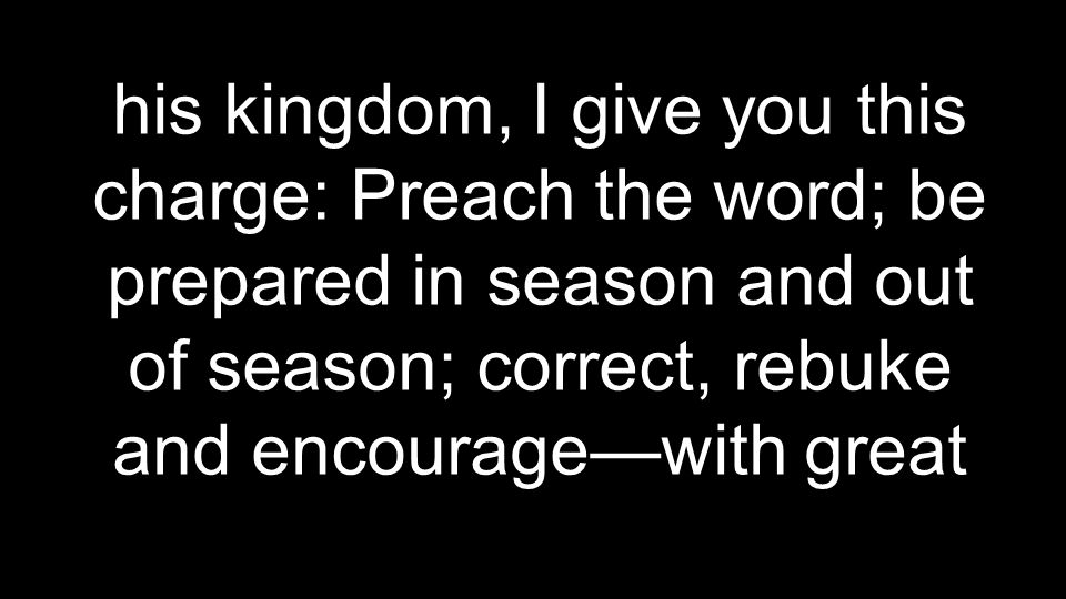 his kingdom, I give you this charge: Preach the word; be prepared in season and out of season; correct, rebuke and encourage—with great