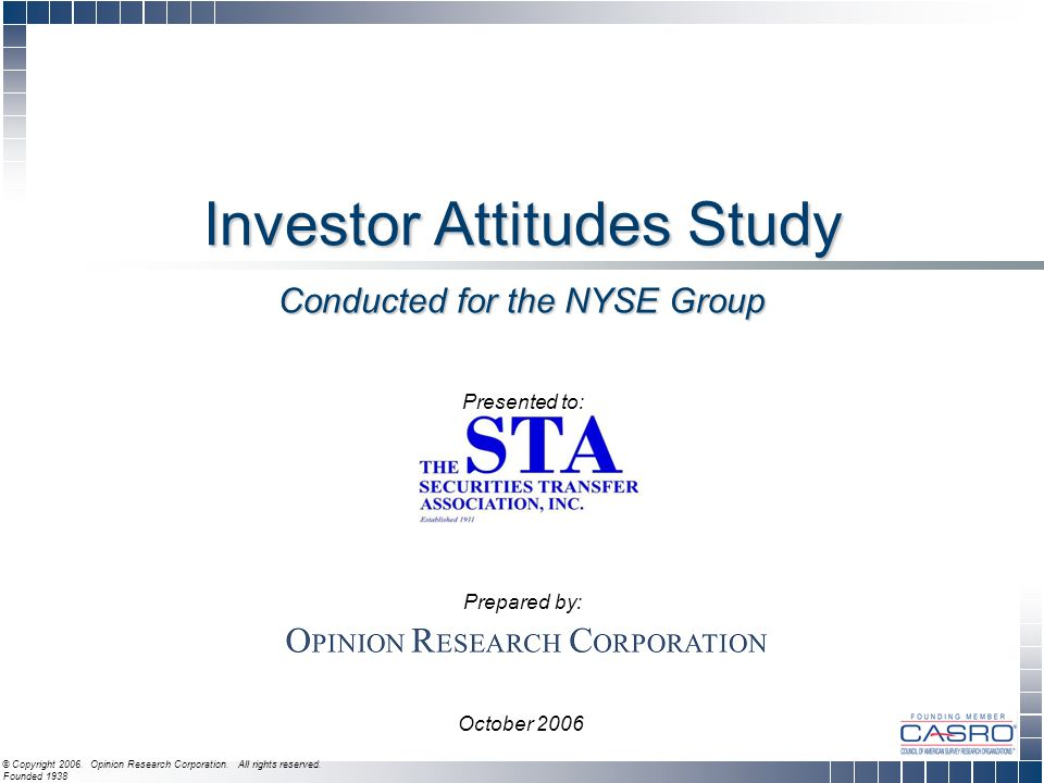 Investor Attitudes Study Presented to: Prepared by: October 2006 © Copyright 2006. Opinion Research Corporation. All rights reserved. Founded 1938 Con