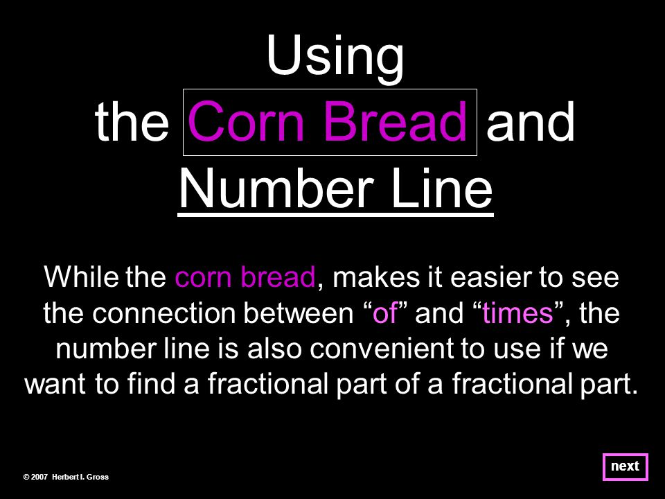 next Using the Corn Bread and Number Line While the corn bread, makes it easier to see the connection between of and times , the number line is also convenient to use if we want to find a fractional part of a fractional part.