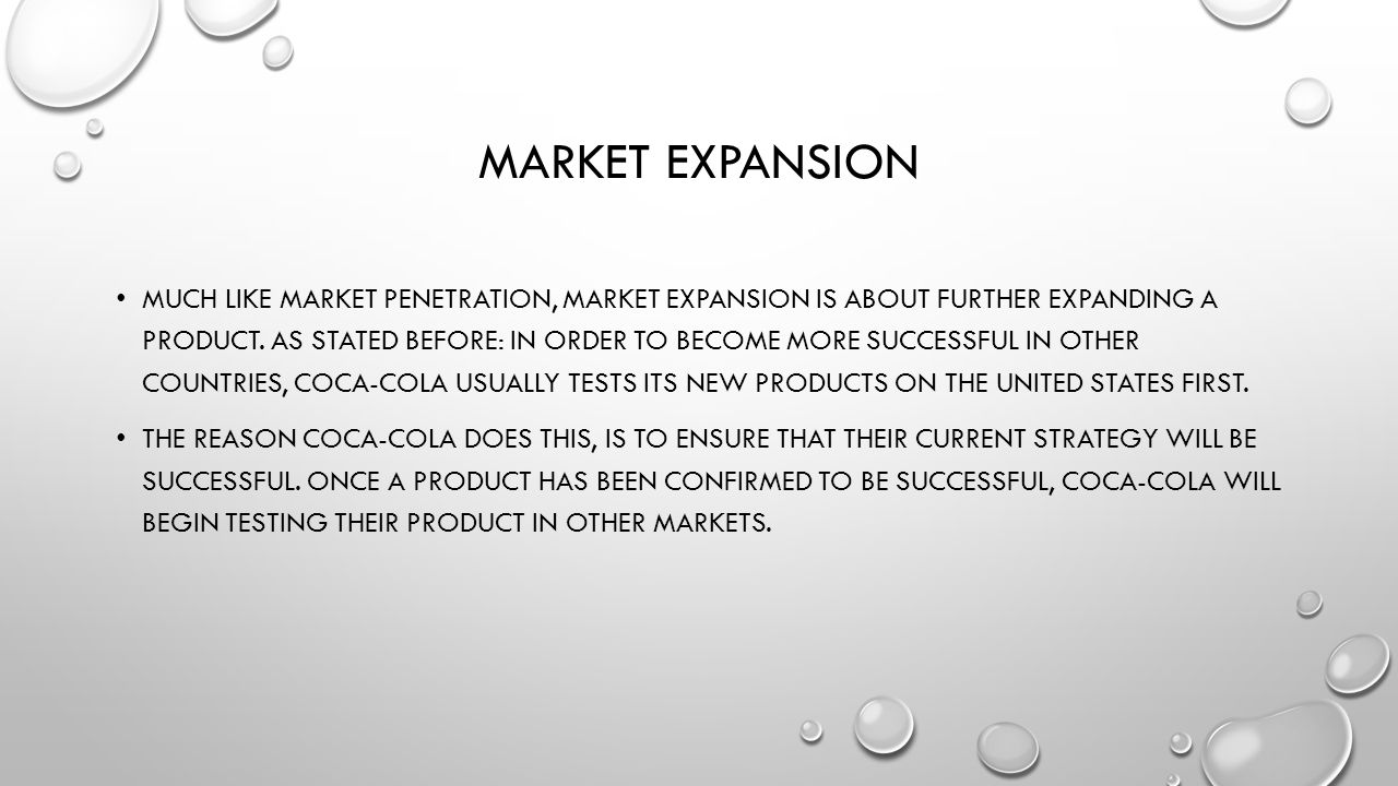 MARKET EXPANSION MUCH LIKE MARKET PENETRATION, MARKET EXPANSION IS ABOUT FURTHER EXPANDING A PRODUCT.
