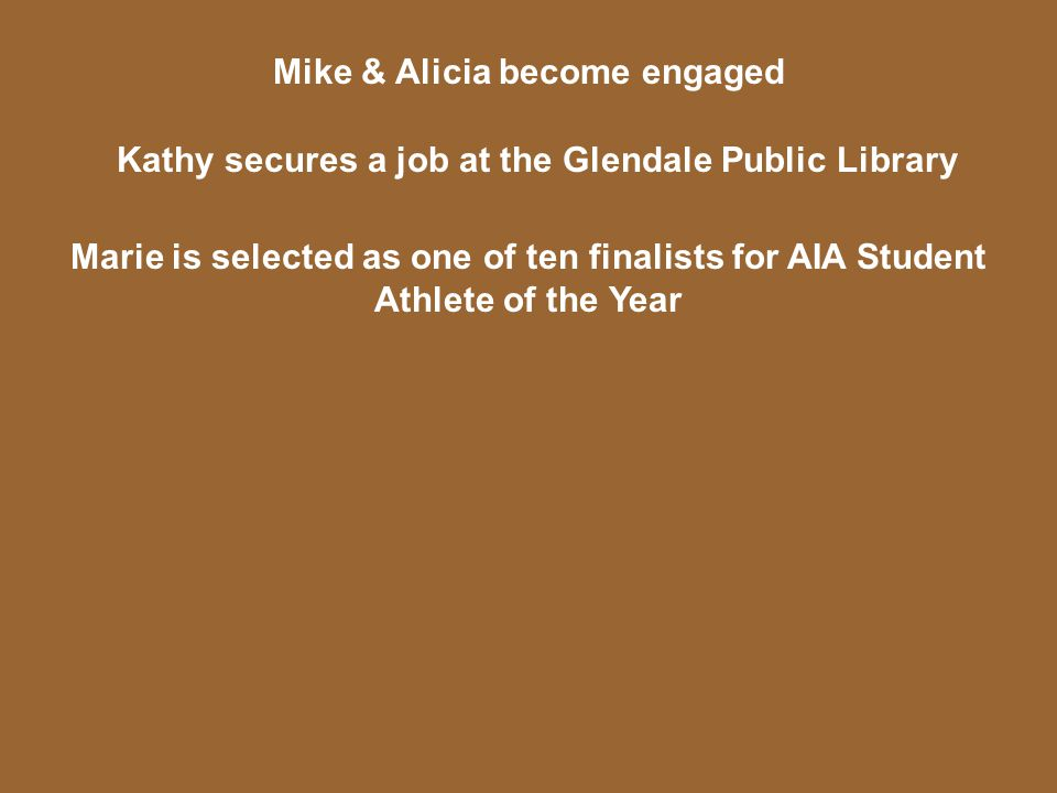 Mike & Alicia become engaged Kathy secures a job at the Glendale Public Library Marie is selected as one of ten finalists for AIA Student Athlete of the Year