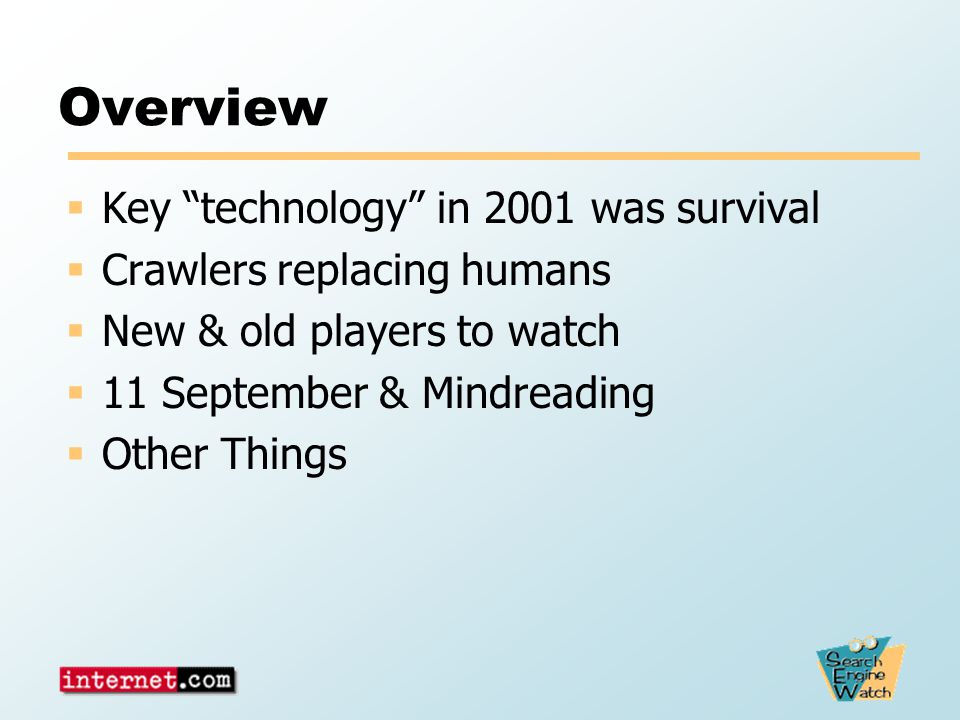 Overview  Key technology in 2001 was survival  Crawlers replacing humans  New & old players to watch  11 September & Mindreading  Other Things