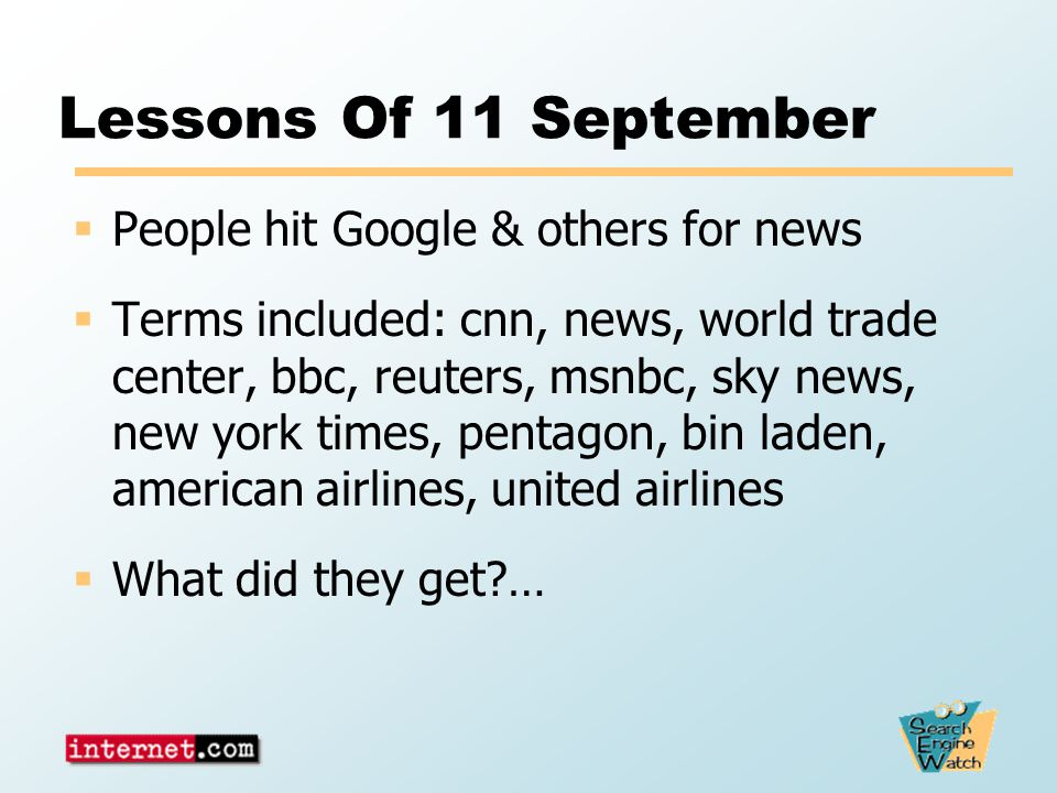 Lessons Of 11 September  People hit Google & others for news  Terms included: cnn, news, world trade center, bbc, reuters, msnbc, sky news, new york times, pentagon, bin laden, american airlines, united airlines  What did they get …