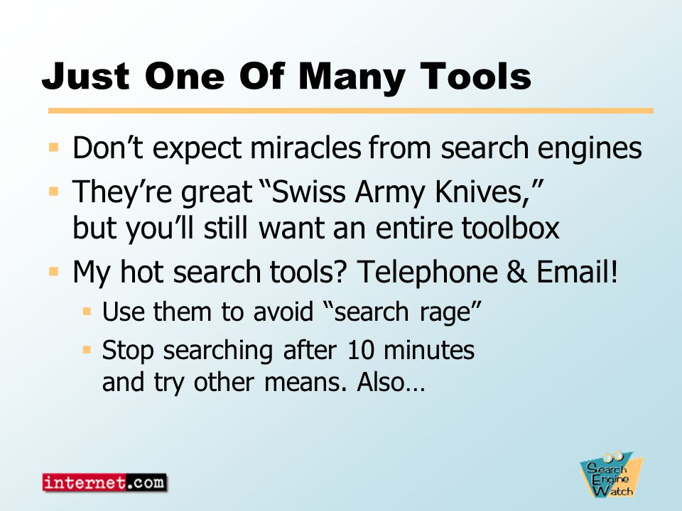 Just One Of Many Tools  Don't expect miracles from search engines  They're great Swiss Army Knives, but you'll still want an entire toolbox  My hot search tools.
