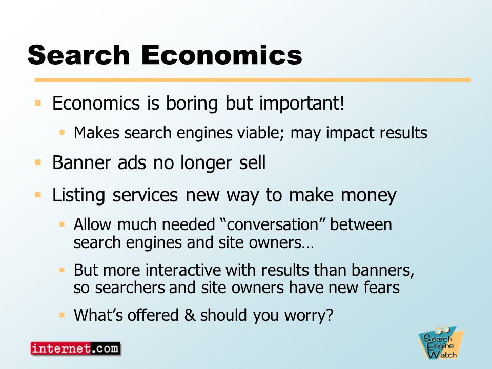 Search Economics  Economics is boring but important!  Makes search engines viable; may impact results  Banner ads no longer sell  Listing services
