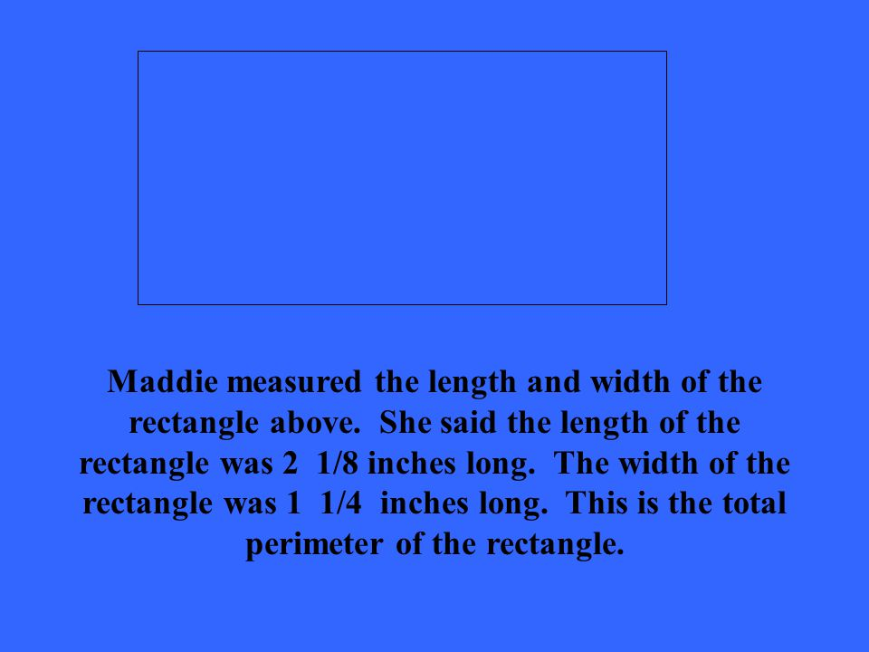 Maddie measured the length and width of the rectangle above.