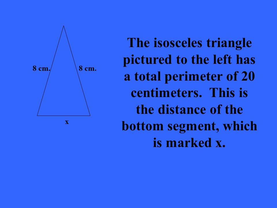 8 cm. The isosceles triangle pictured to the left has a total perimeter of 20 centimeters.