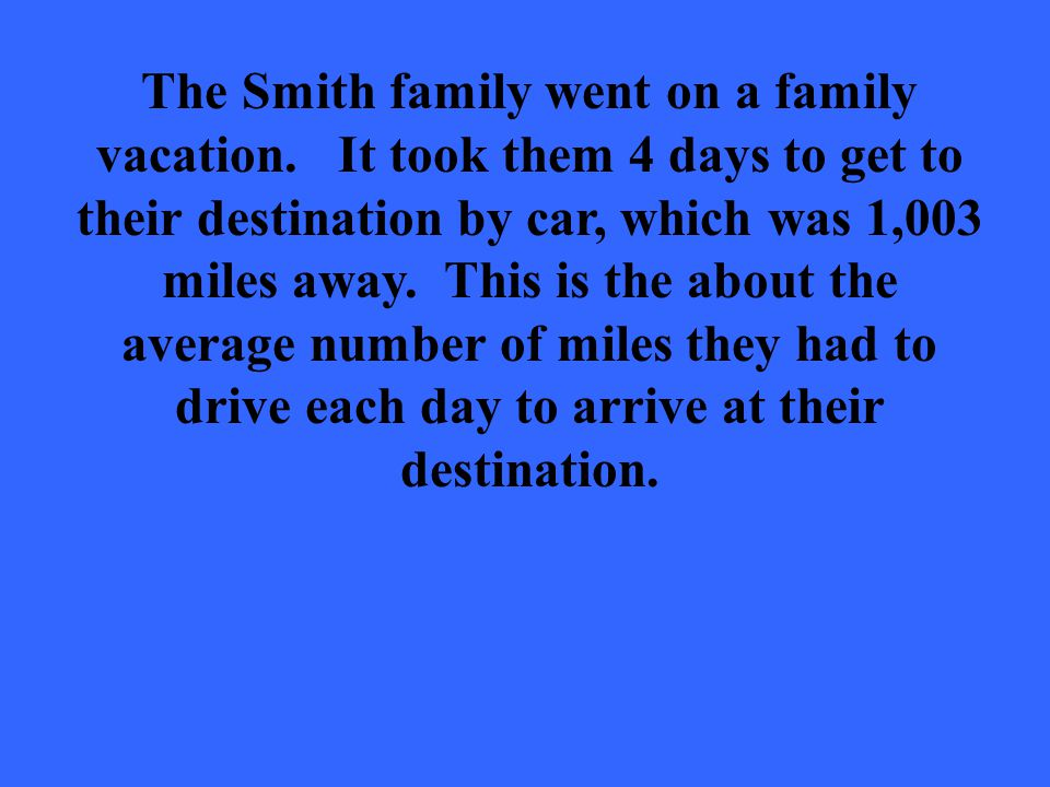The Smith family went on a family vacation. It took them 4 days to get to their destination by car, which was 1,003 miles away. This is the about the