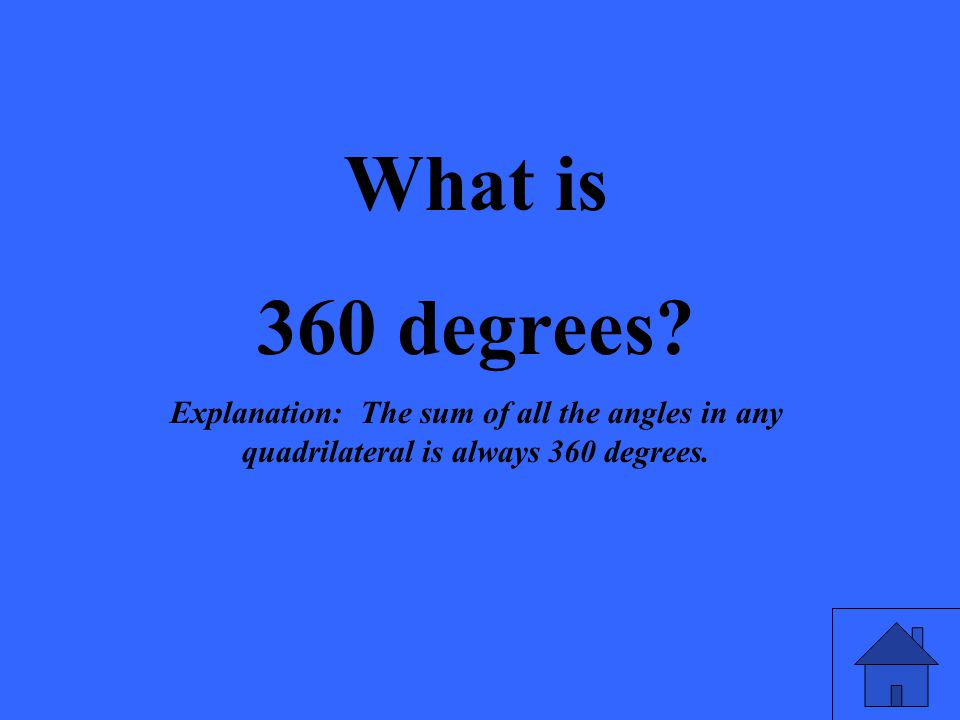 What is 360 degrees? Explanation: The sum of all the angles in any quadrilateral is always 360 degrees.