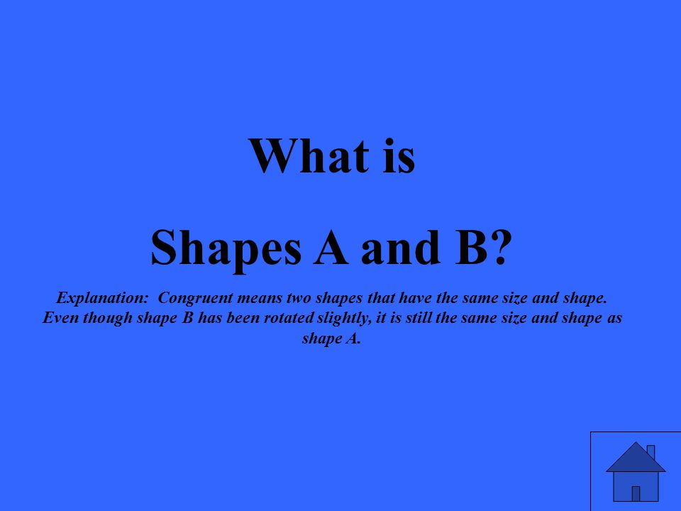 What is Shapes A and B? Explanation: Congruent means two shapes that have the same size and shape. Even though shape B has been rotated slightly, it i