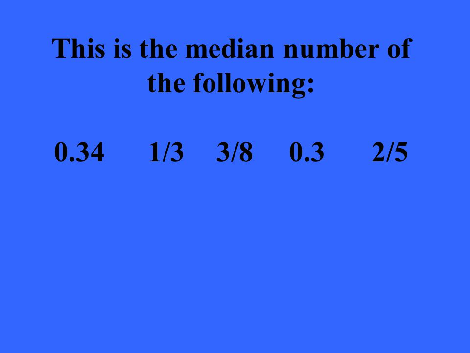 This is the median number of the following: 0.341/3 3/80.3 2/5