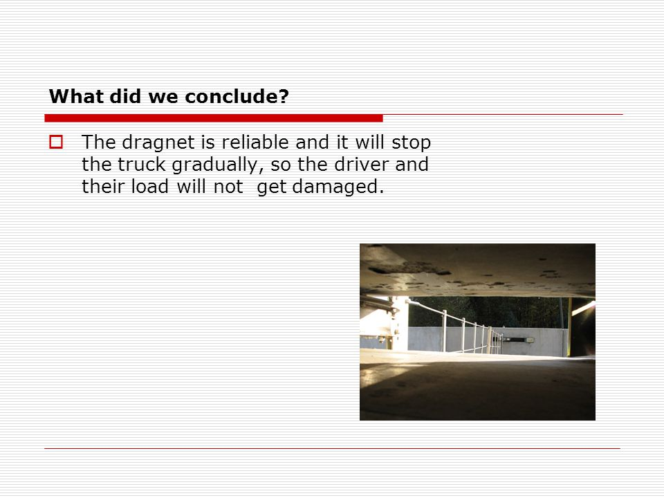 What did we conclude?  The dragnet is reliable and it will stop the truck gradually, so the driver and their load will not get damaged.