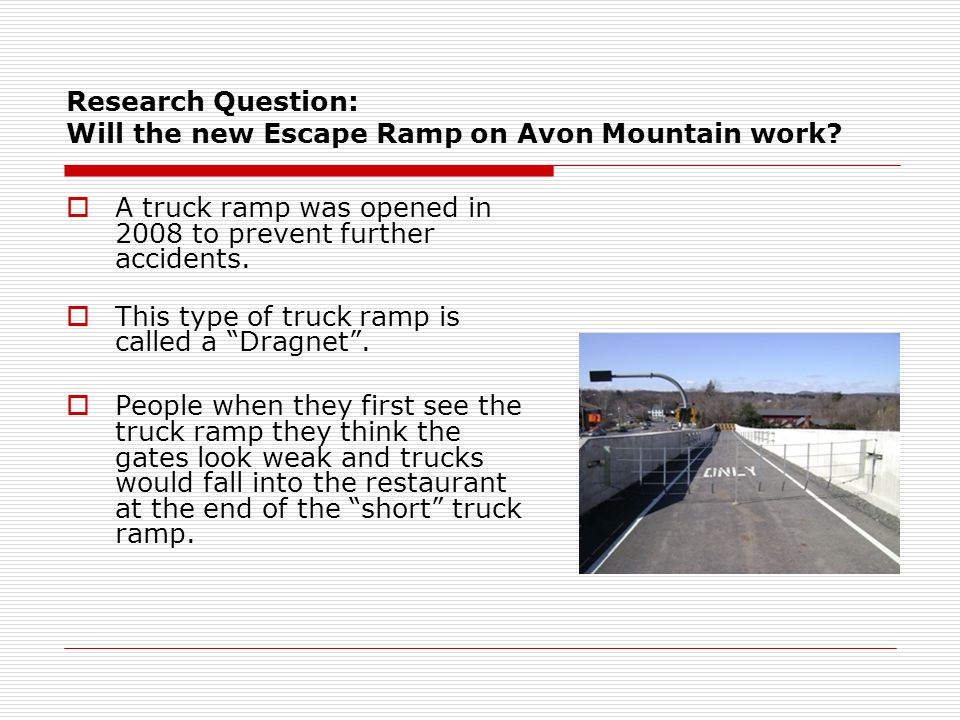 Research Question: Will the new Escape Ramp on Avon Mountain work?  A truck ramp was opened in 2008 to prevent further accidents.  This type of truc