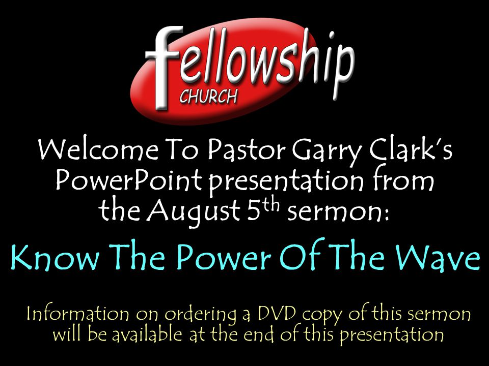 Welcome To Pastor Garry Clark's PowerPoint presentation from the August 5 th sermon: Know The Power Of The Wave Welcome To Pastor Garry Clark's PowerPoint presentation from the August 5 th sermon: Know The Power Of The Wave Information on ordering a DVD copy of this sermon will be available at the end of this presentation