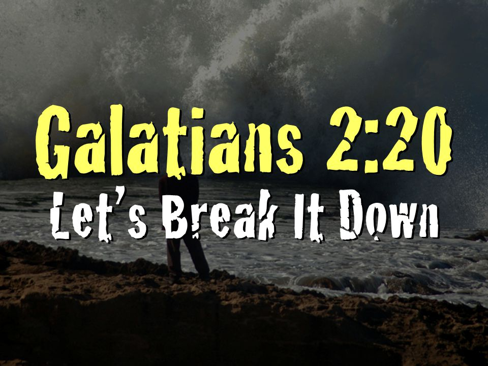 Galatians 2:20 Let's Break It Down Galatians 2:20 Let's Break It Down