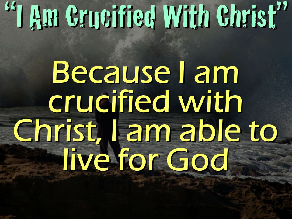 I Am Crucified With Christ Because I am crucified with Christ, I am able to live for God