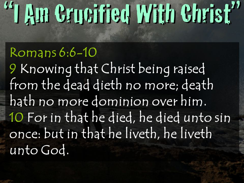 I Am Crucified With Christ Romans 6: Knowing that Christ being raised from the dead dieth no more; death hath no more dominion over him.