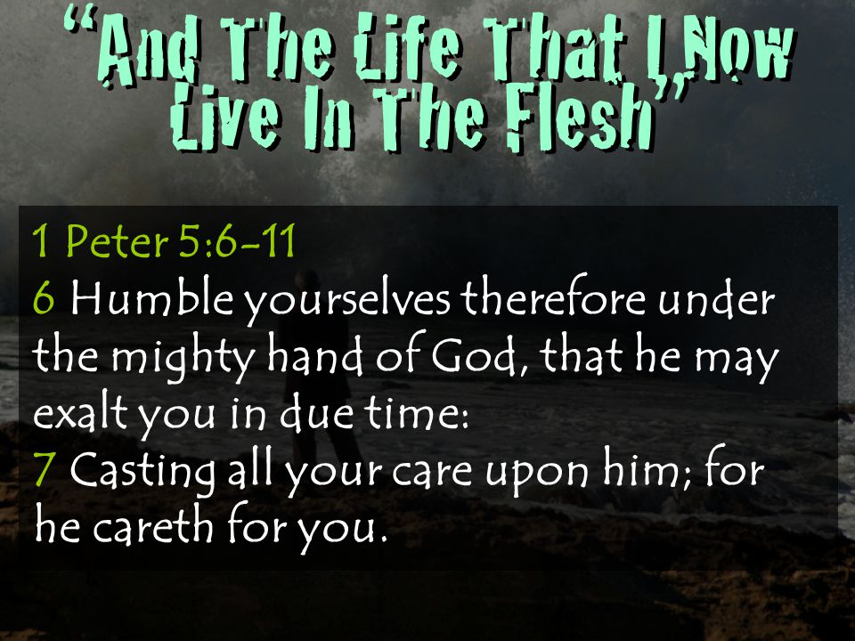 And The Life That I Now Live In The Flesh 1 Peter 5: Humble yourselves therefore under the mighty hand of God, that he may exalt you in due time: 7 Casting all your care upon him; for he careth for you.