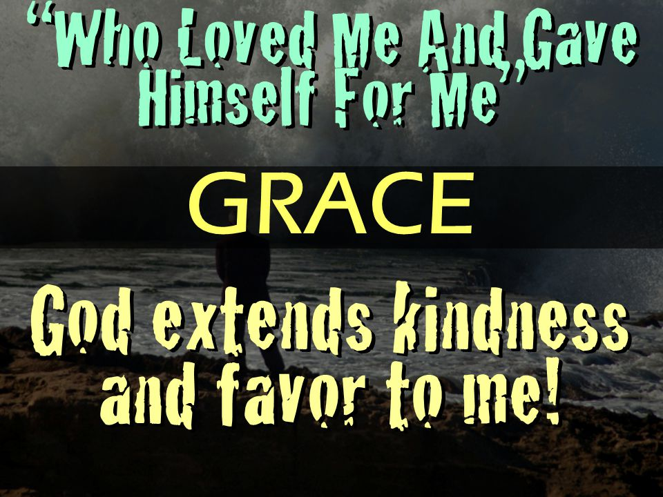 Who Loved Me And Gave Himself For Me God extends kindness and favor to me! GRACE