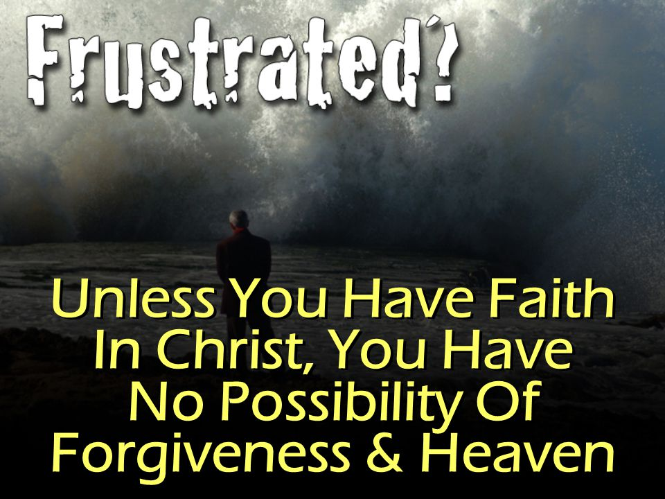 Unless You Have Faith In Christ, You Have No Possibility Of Forgiveness & Heaven