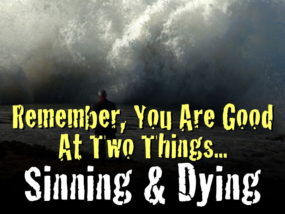 Remember, You Are Good At Two Things... Sinning & Dying Remember, You Are Good At Two Things...