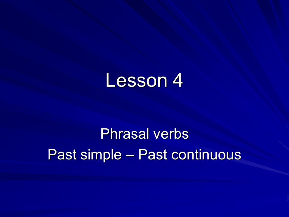 Lesson 4 Phrasal verbs Past simple – Past continuous