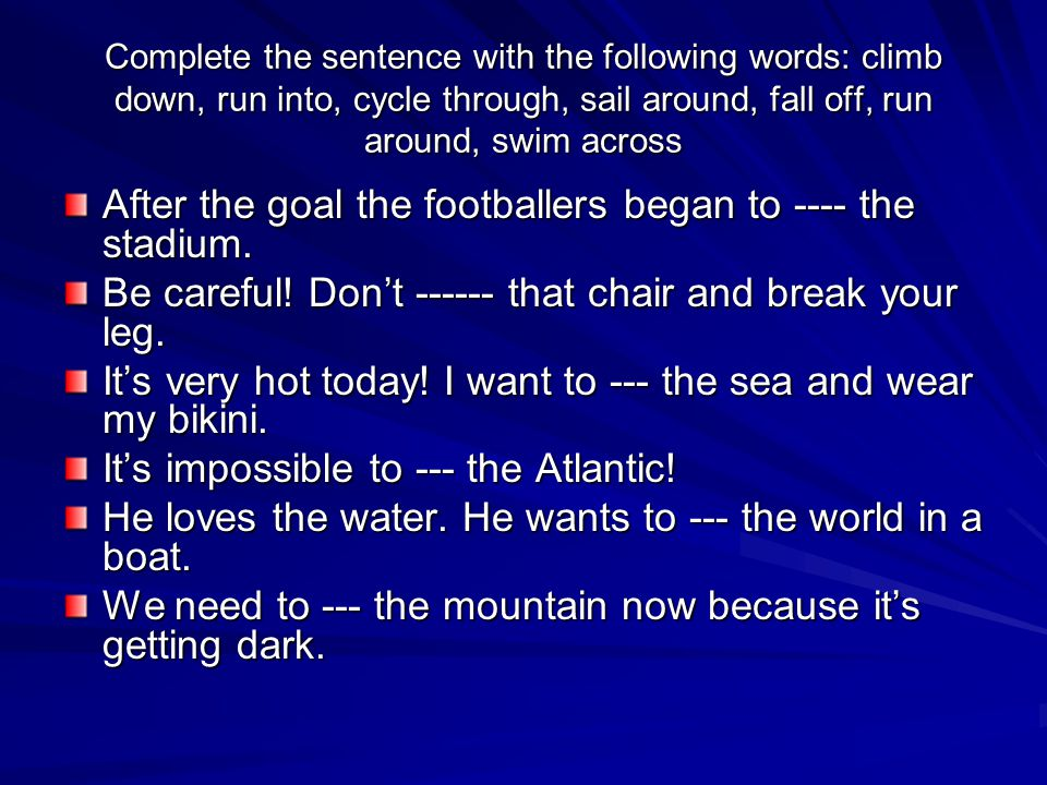 Complete the sentence with the following words: climb down, run into, cycle through, sail around, fall off, run around, swim across After the goal the