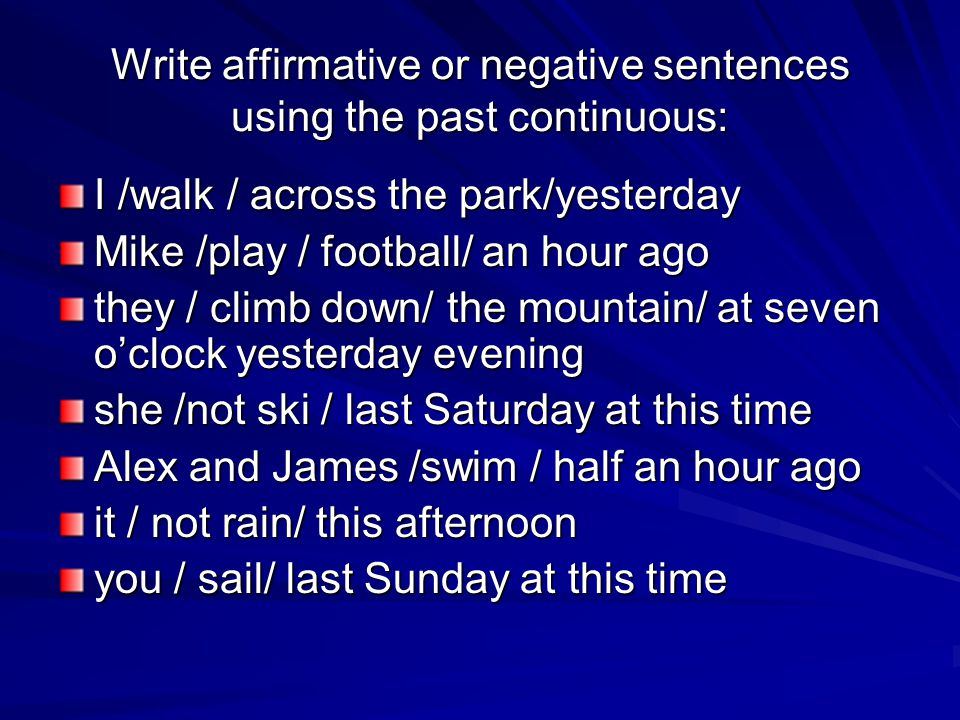 Write affirmative or negative sentences using the past continuous: I /walk / across the park/yesterday Mike /play / football/ an hour ago they / climb down/ the mountain/ at seven o'clock yesterday evening she /not ski / last Saturday at this time Alex and James /swim / half an hour ago it / not rain/ this afternoon you / sail/ last Sunday at this time