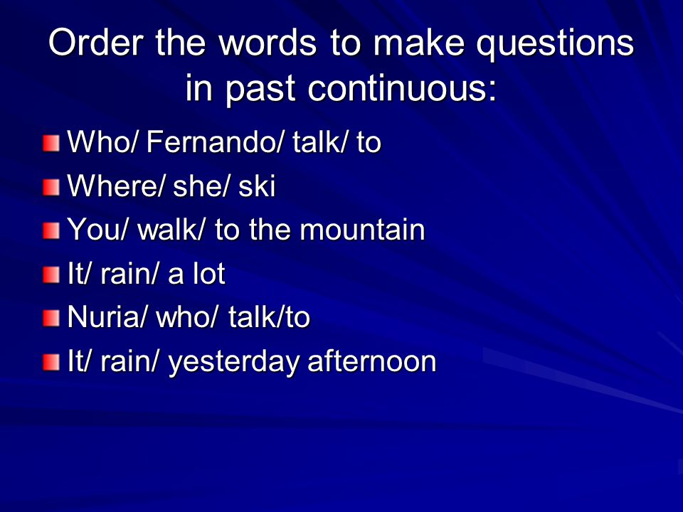 Order the words to make questions in past continuous: Who/ Fernando/ talk/ to Where/ she/ ski You/ walk/ to the mountain It/ rain/ a lot Nuria/ who/ talk/to It/ rain/ yesterday afternoon
