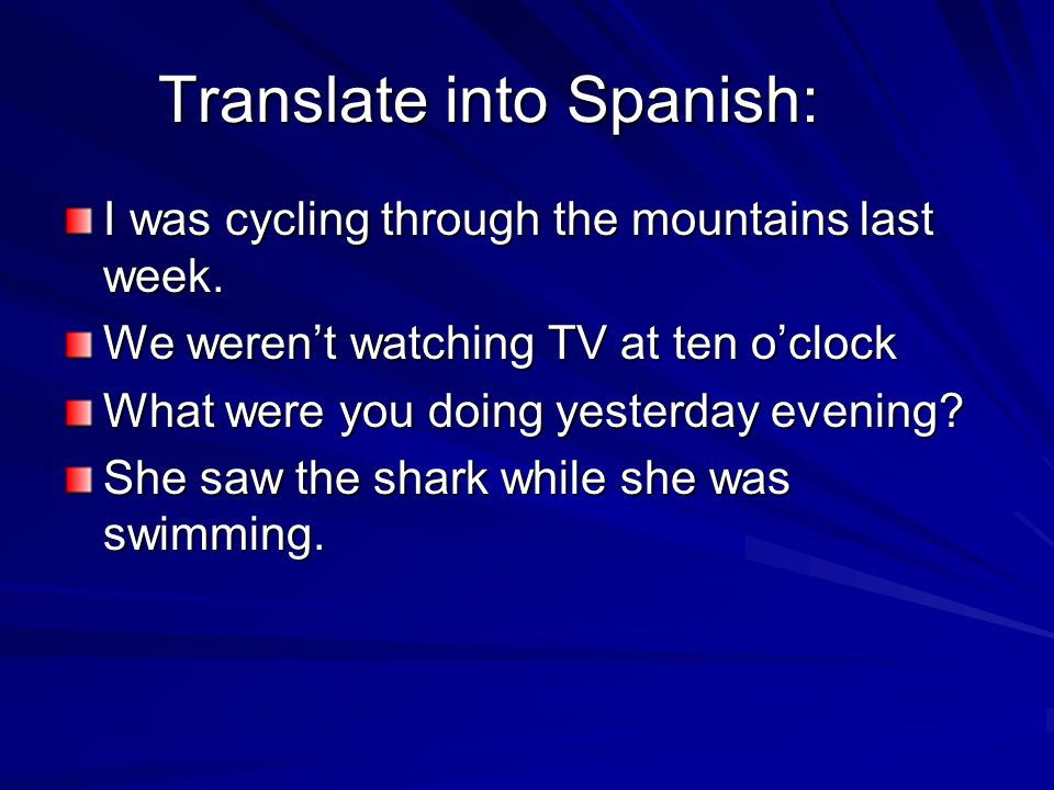 Translate into Spanish: I was cycling through the mountains last week. We weren't watching TV at ten o'clock What were you doing yesterday evening? Sh