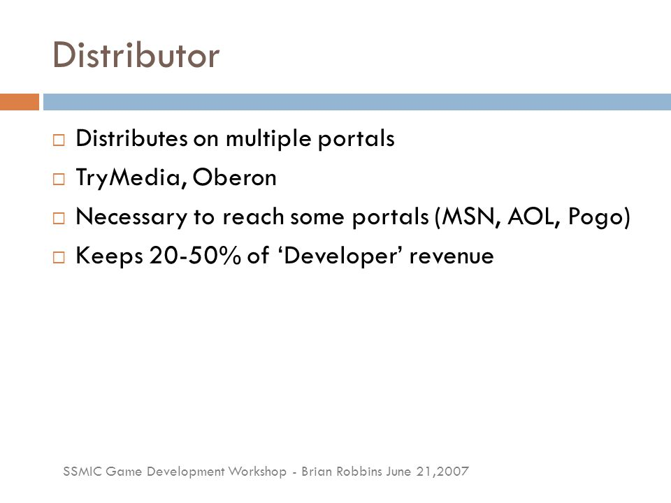 SSMIC Game Development Workshop - Brian Robbins June 21,2007 Distributor  Distributes on multiple portals  TryMedia, Oberon  Necessary to reach som