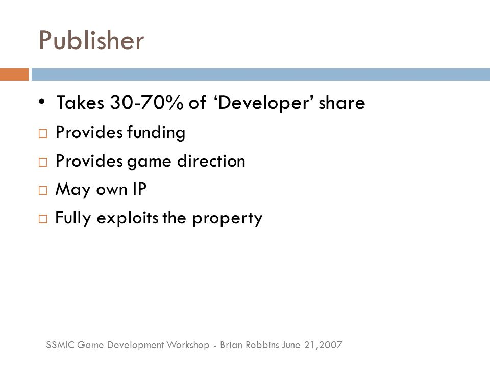 SSMIC Game Development Workshop - Brian Robbins June 21,2007 Publisher Takes 30-70% of 'Developer' share  Provides funding  Provides game direction