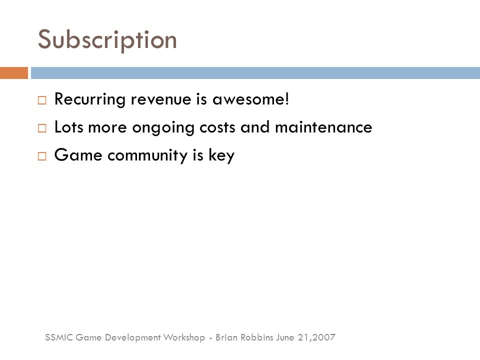 SSMIC Game Development Workshop - Brian Robbins June 21,2007 Subscription  Recurring revenue is awesome!  Lots more ongoing costs and maintenance 