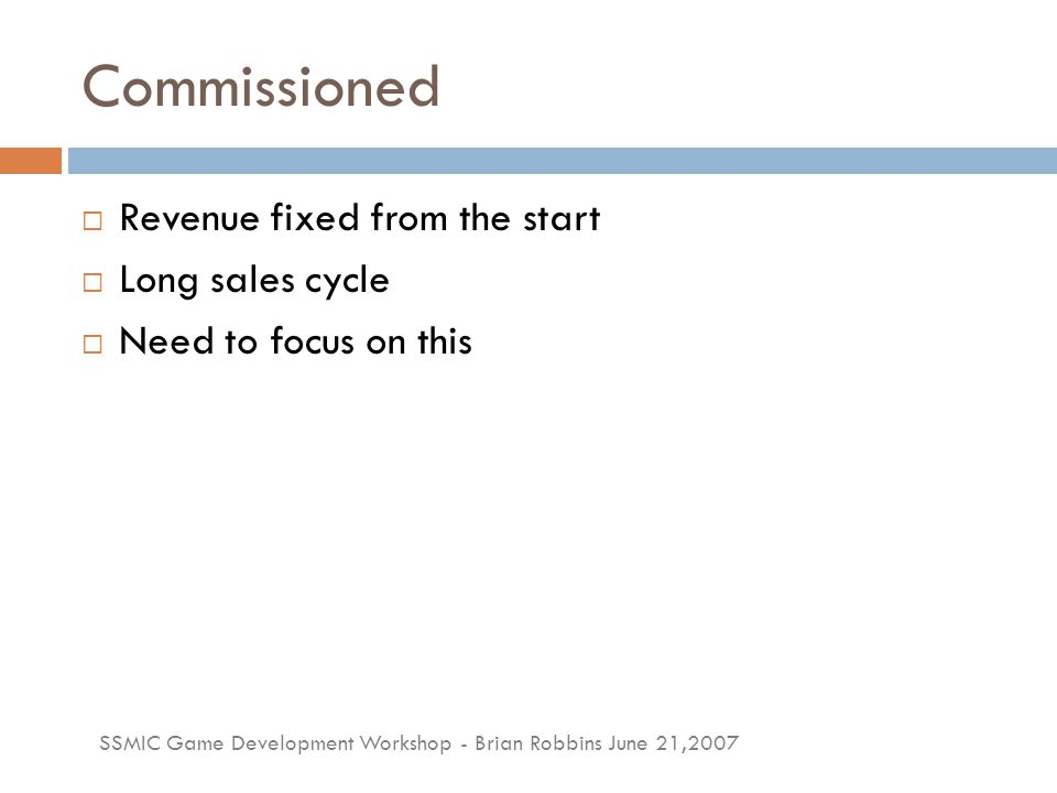 SSMIC Game Development Workshop - Brian Robbins June 21,2007 Commissioned  Revenue fixed from the start  Long sales cycle  Need to focus on this