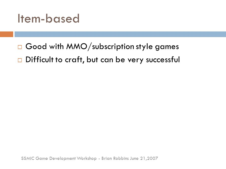SSMIC Game Development Workshop - Brian Robbins June 21,2007 Item-based  Good with MMO/subscription style games  Difficult to craft, but can be very