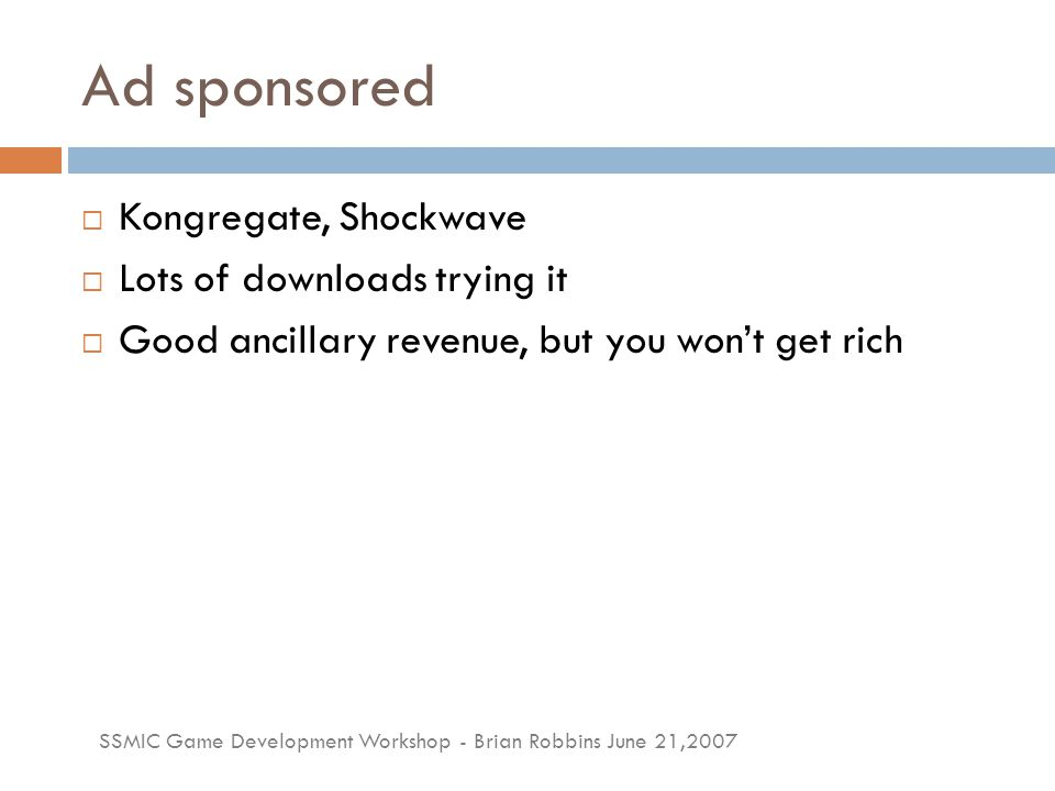 SSMIC Game Development Workshop - Brian Robbins June 21,2007 Ad sponsored  Kongregate, Shockwave  Lots of downloads trying it  Good ancillary reven