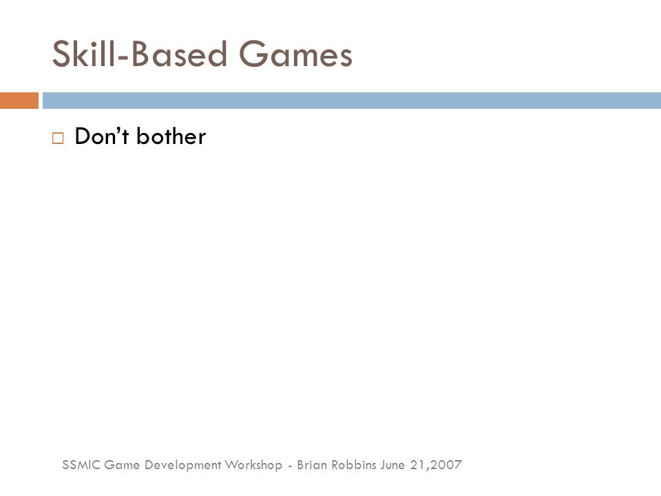 SSMIC Game Development Workshop - Brian Robbins June 21,2007 Skill-Based Games  Don't bother