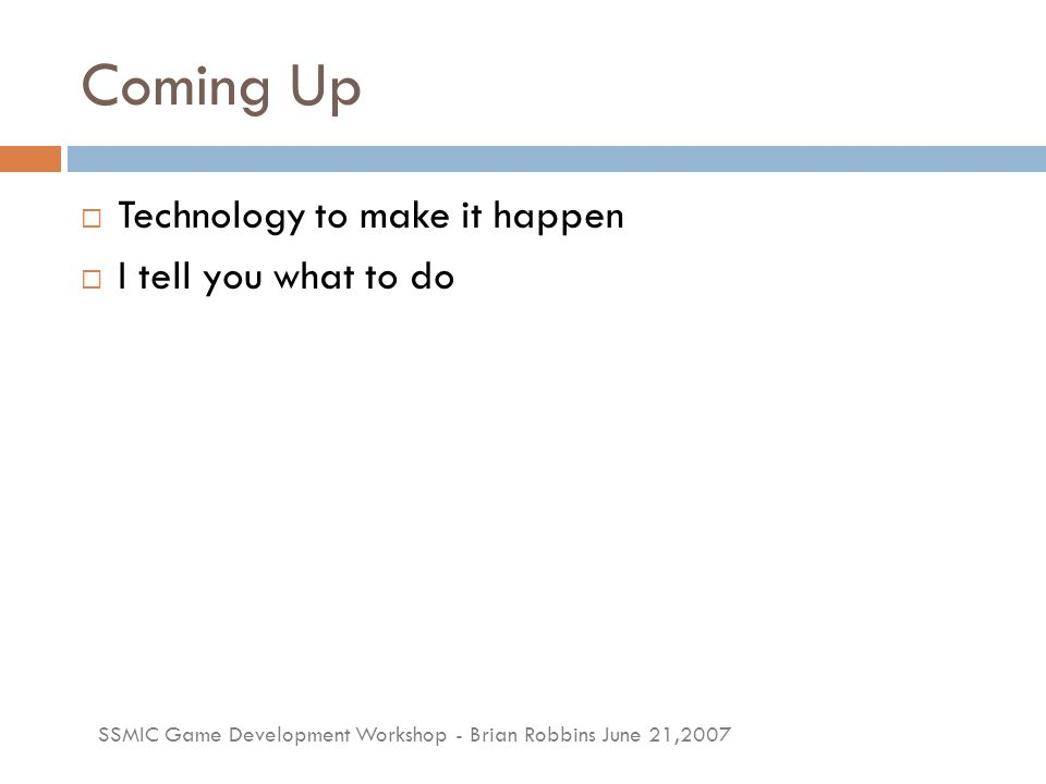 SSMIC Game Development Workshop - Brian Robbins June 21,2007 Coming Up  Technology to make it happen  I tell you what to do
