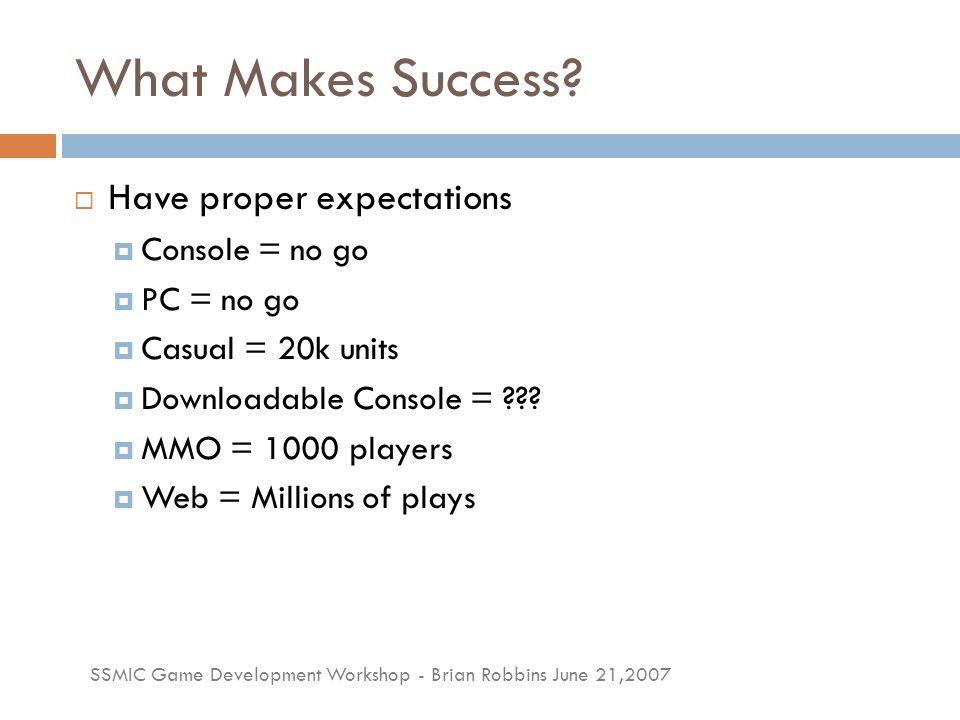 SSMIC Game Development Workshop - Brian Robbins June 21,2007 Sales Revenue  PC or Console = 5-15%  Casual = 25-50%  Downloadable Console = 30-70%  MMO = 97%  Web = ???