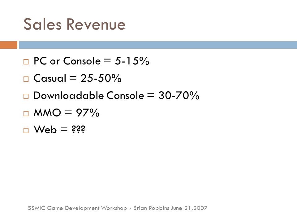 SSMIC Game Development Workshop - Brian Robbins June 21,2007 Sales Revenue  PC or Console = 5-15%  Casual = 25-50%  Downloadable Console = 30-70% 