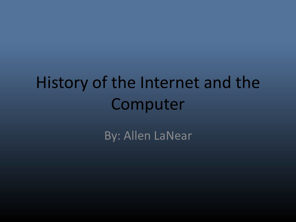 History of the Internet and the Computer By: Allen LaNear