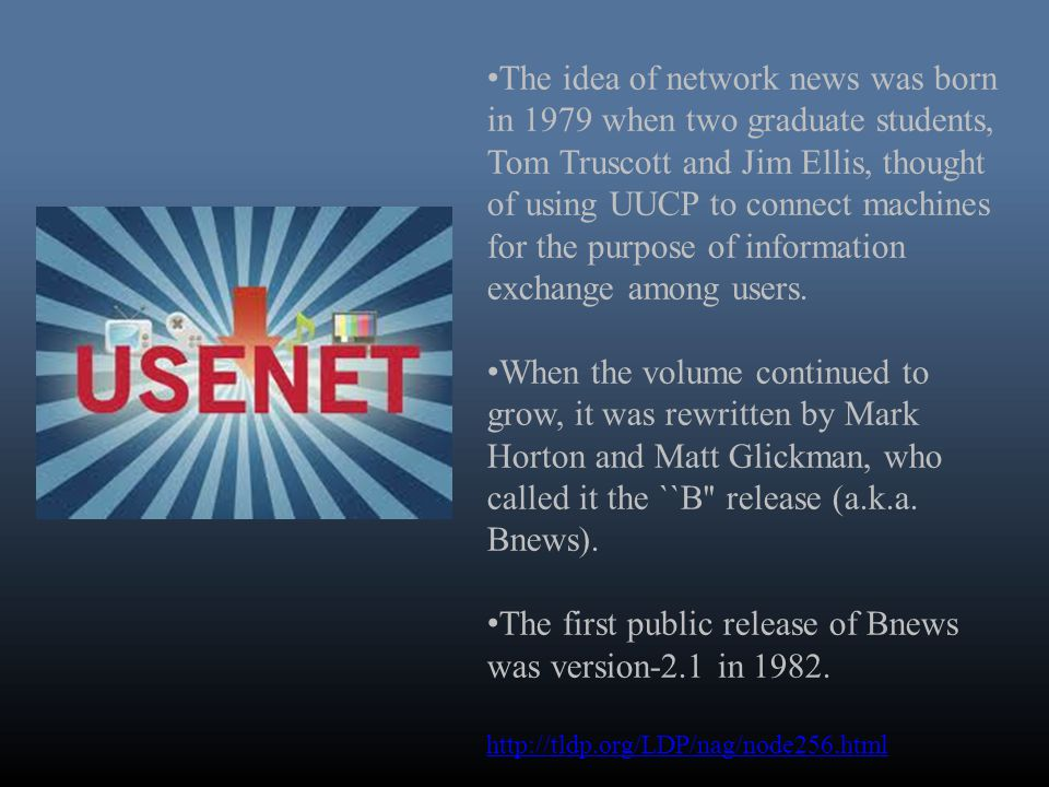 The idea of network news was born in 1979 when two graduate students, Tom Truscott and Jim Ellis, thought of using UUCP to connect machines for the purpose of information exchange among users.