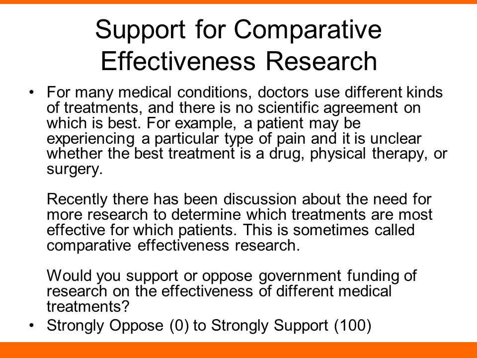 Support for Comparative Effectiveness Research For many medical conditions, doctors use different kinds of treatments, and there is no scientific agreement on which is best.
