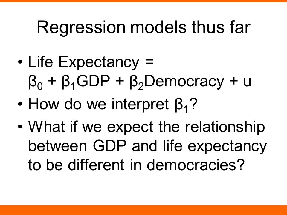 Regression models thus far Life Expectancy = β 0 + β 1 GDP + β 2 Democracy + u How do we interpret β 1 .