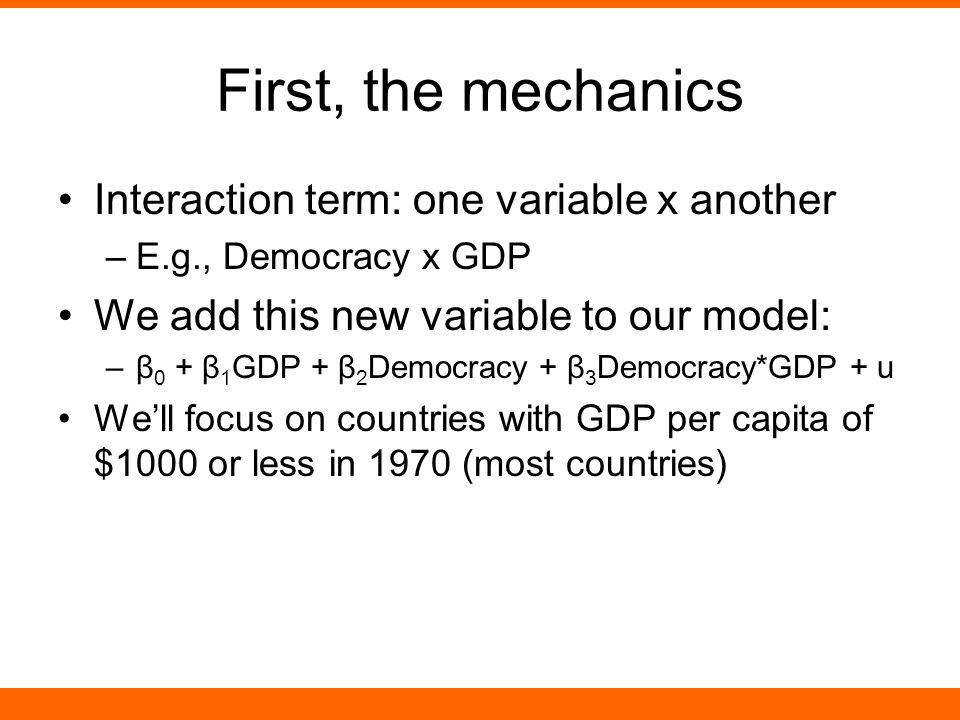 First, the mechanics Interaction term: one variable x another –E.g., Democracy x GDP We add this new variable to our model: –β 0 + β 1 GDP + β 2 Democracy + β 3 Democracy*GDP + u We'll focus on countries with GDP per capita of $1000 or less in 1970 (most countries)