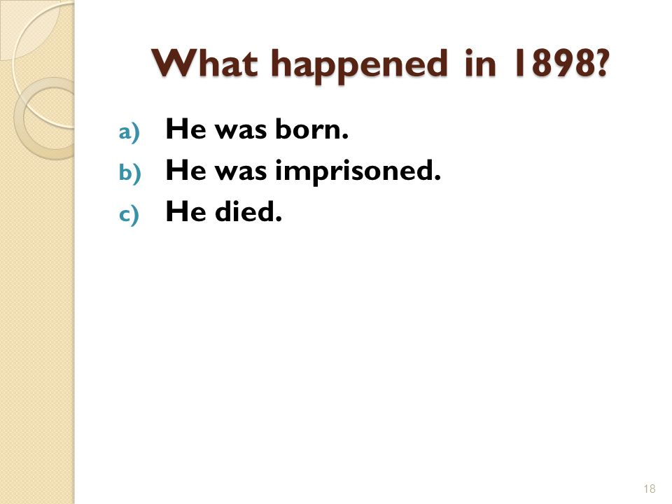 What happened in 1898 a) He was born. b) He was imprisoned. c) He died. 18
