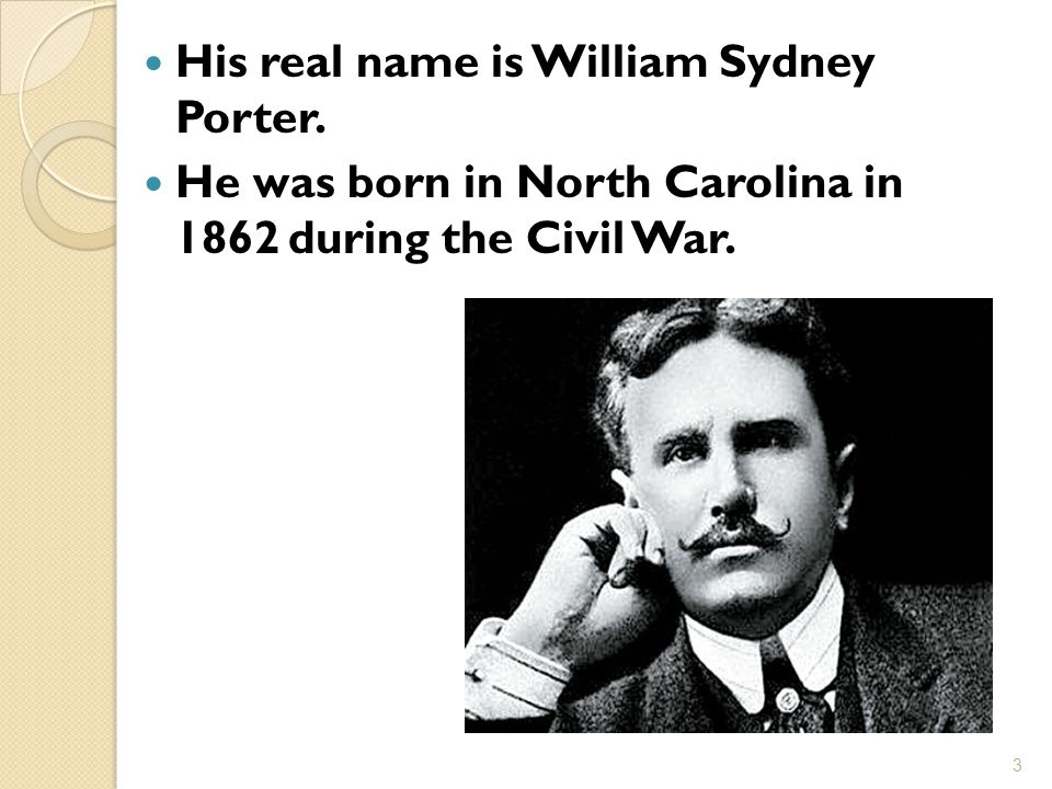His real name is William Sydney Porter. He was born in North Carolina in 1862 during the Civil War.