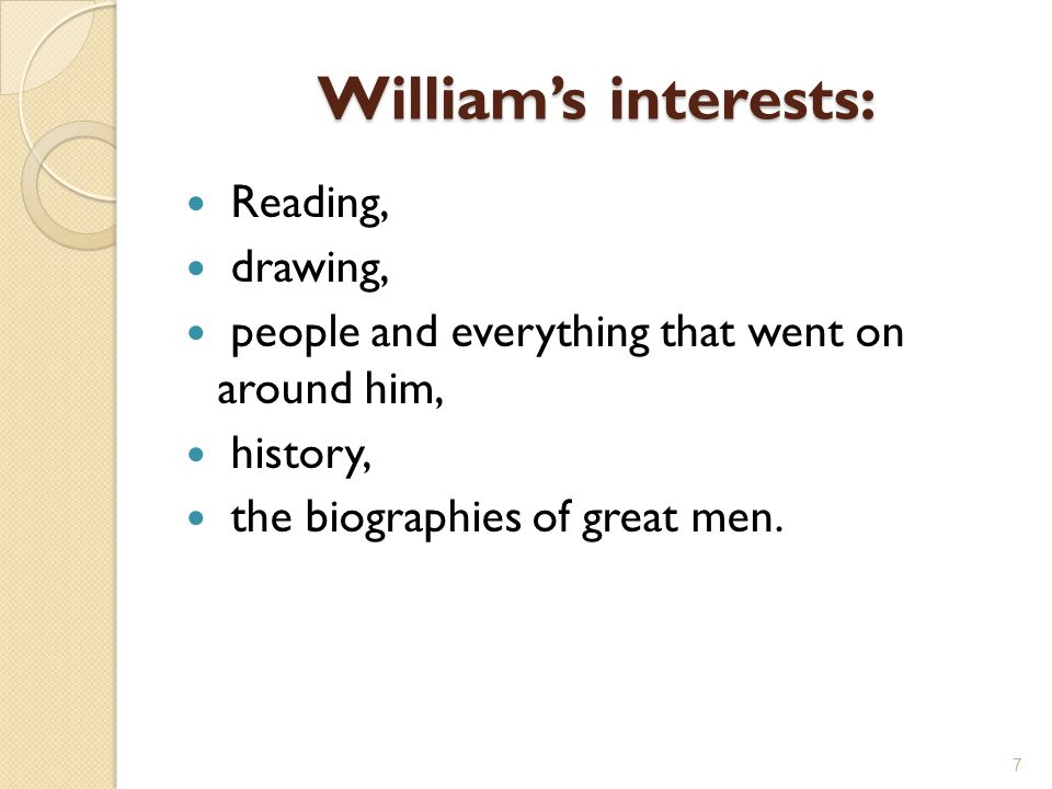 William's interests: Reading, drawing, people and everything that went on around him, history, the biographies of great men.