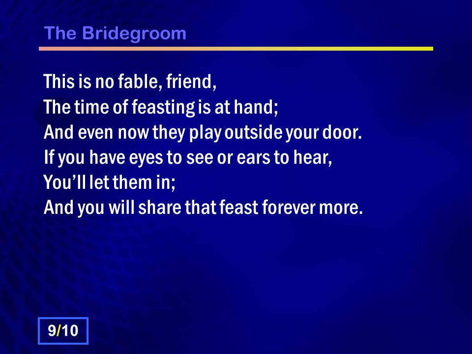 The Bridegroom This is no fable, friend, The time of feasting is at hand; And even now they play outside your door. If you have eyes to see or ears to